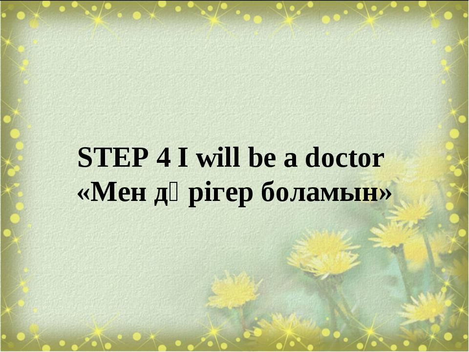 STEP 4 I will be a doctor «Мен дәрігер боламын»