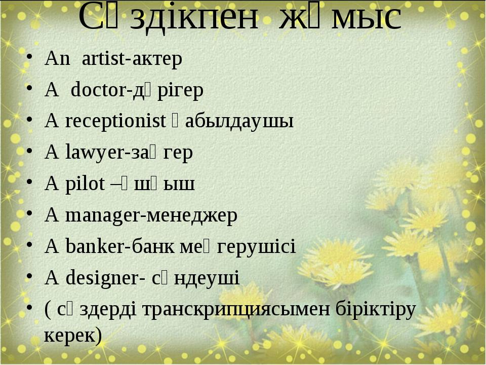 Сөздікпен жұмыс An artist-актер A doctor-дәрігер A receptionist қабылдаушы A...