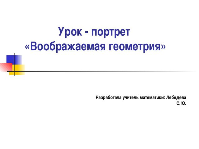 Урок - портрет «Воображаемая геометрия» Разработала учитель математики: Лебед...