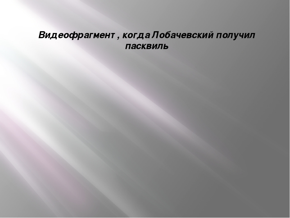 Видеофрагмент , когда Лобачевский получил пасквиль
