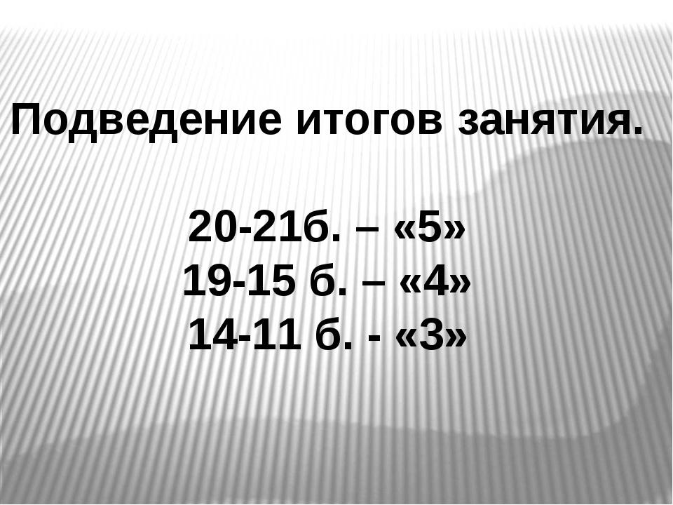Подведение итогов занятия. 20-21б. – «5» 19-15 б. – «4» 14-11 б. - «3»