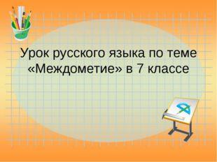 Урок русского языка по теме «Междометие» в 7 классе