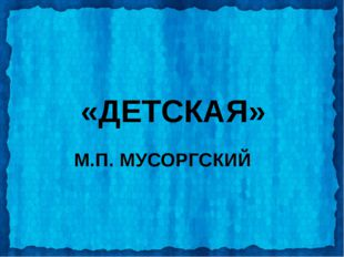 «ДЕТСКАЯ» М.П. МУСОРГСКИЙ