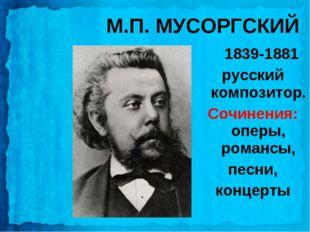 М.П. МУСОРГСКИЙ 1839-1881 русский композитор. Сочинения: оперы, романсы, песн