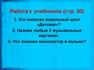Работа с учебником (стр. 30) 1. Кто написал вокальный цикл «Детская»? 2. Назо