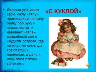 «С КУКЛОЙ» Девочка укачивает свою куклу «тяпу», приговаривая нянину байку про