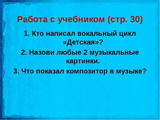 Работа с учебником (стр. 30) 1. Кто написал вокальный цикл «Детская»? 2. Назо...