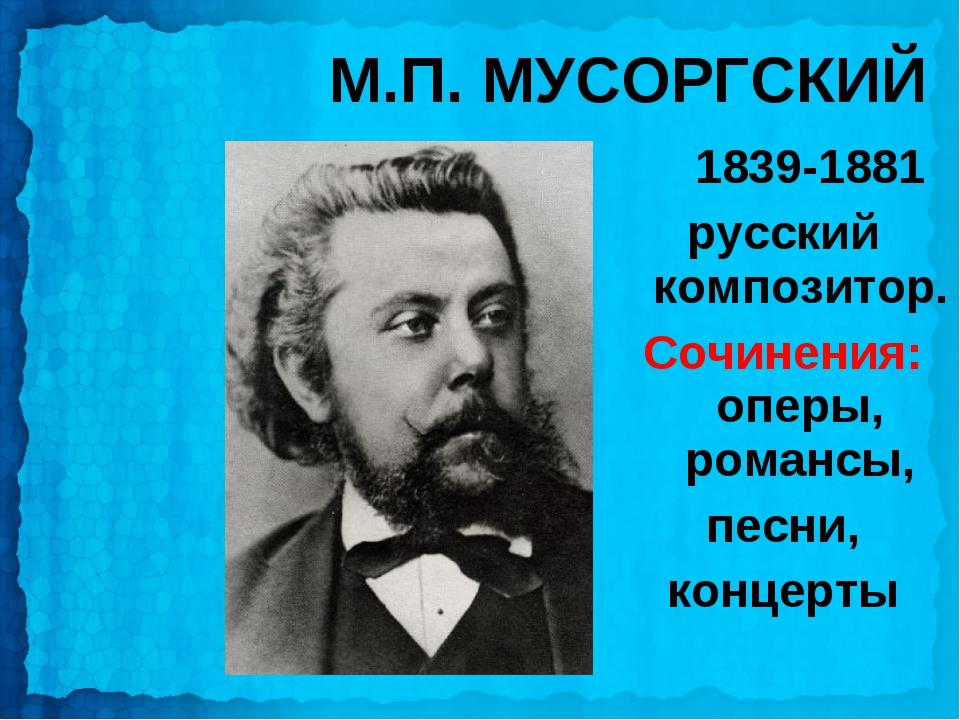 М.П. МУСОРГСКИЙ 1839-1881 русский композитор. Сочинения: оперы, романсы, песн...