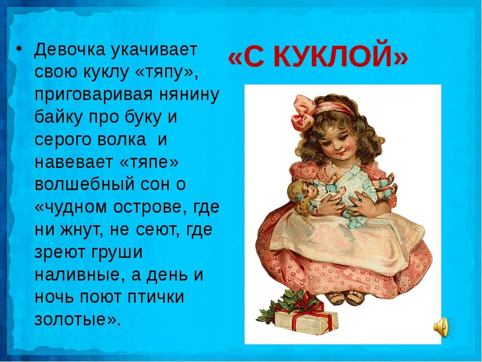 «С КУКЛОЙ» Девочка укачивает свою куклу «тяпу», приговаривая нянину байку про...