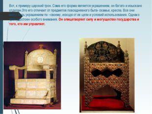 Вот, к примеру царский трон. Сама его форма является украшением, он богато и