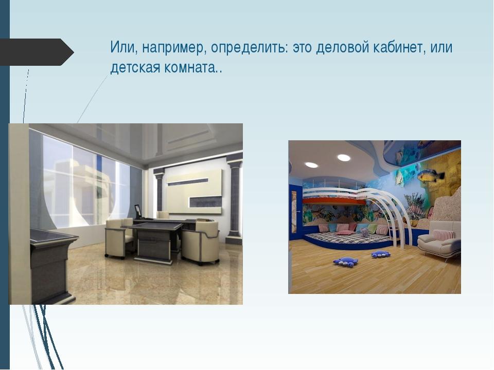 Или, например, определить: это деловой кабинет, или детская комната..