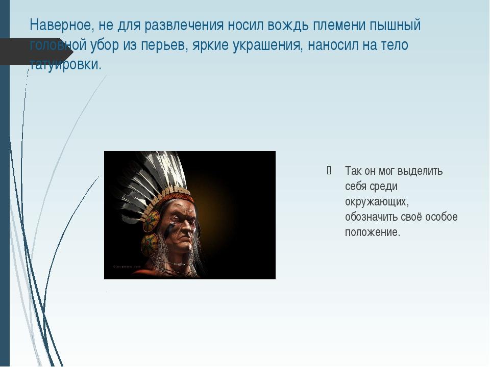 Наверное, не для развлечения носил вождь племени пышный головной убор из перь...