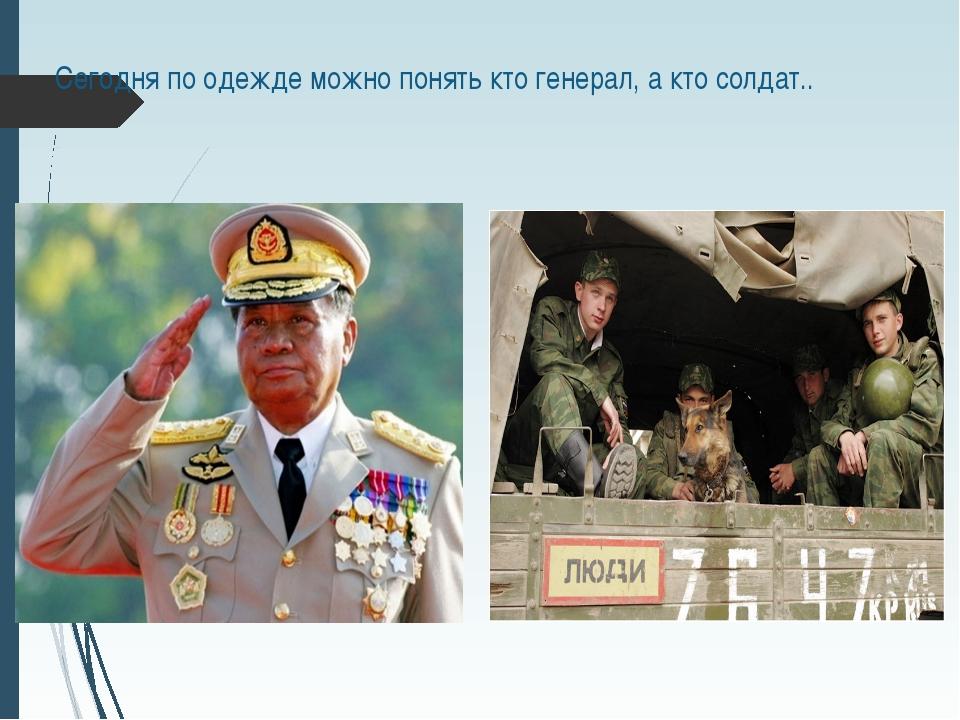Сегодня по одежде можно понять кто генерал, а кто солдат..