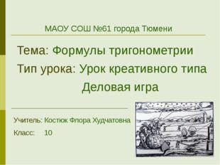 МАОУ СОШ №61 города Тюмени Тема: Формулы тригонометрии Тип урока: Урок креат