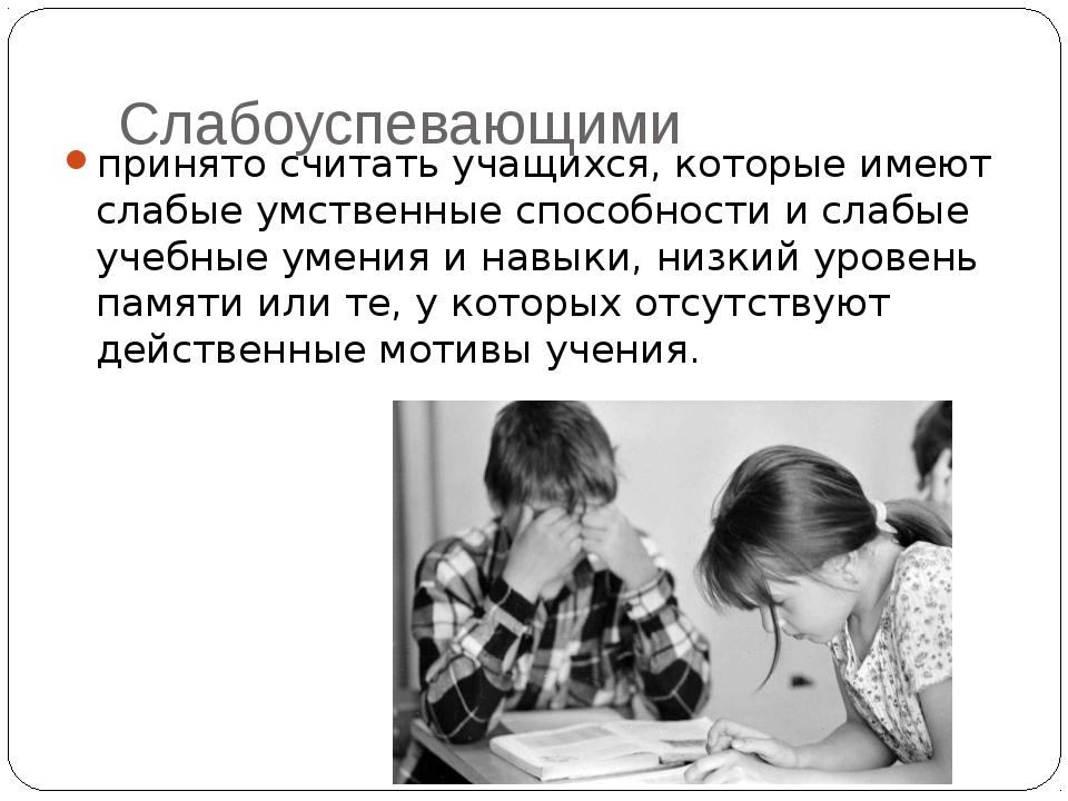 Слабоуспевающими принято считать учащихся, которые имеют слабые умственные сп...