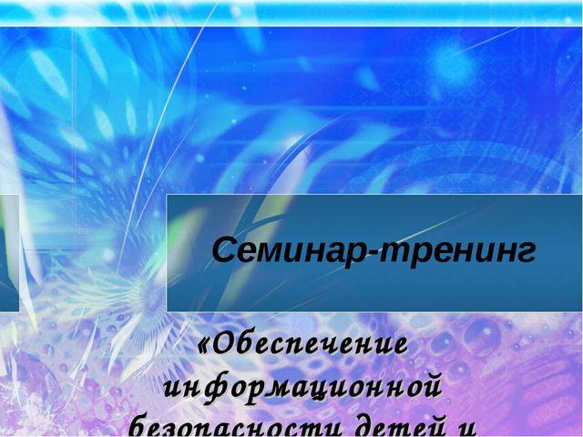 Семинар-тренинг «Обеспечение информационной безопасности детей и подростков»