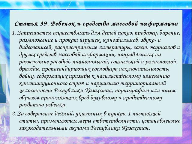 Статья 39. Ребенок и средства массовой информации 1. Запрещается осуществлят...