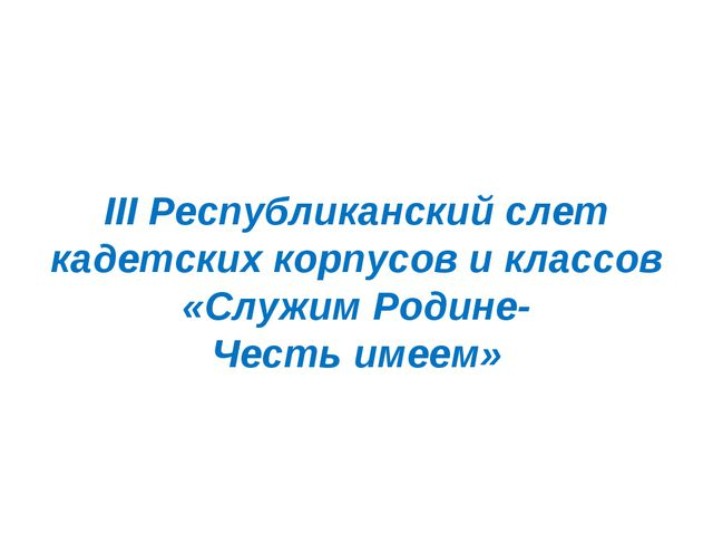 III Республиканский слет кадетских корпусов и классов «Служим Родине- Честь...