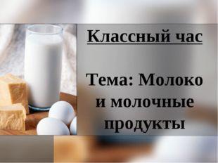 Классный час Тема: Молоко и молочные продукты