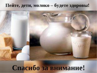 Пейте, дети, молоко – будете здоровы! Спасибо за внимание!