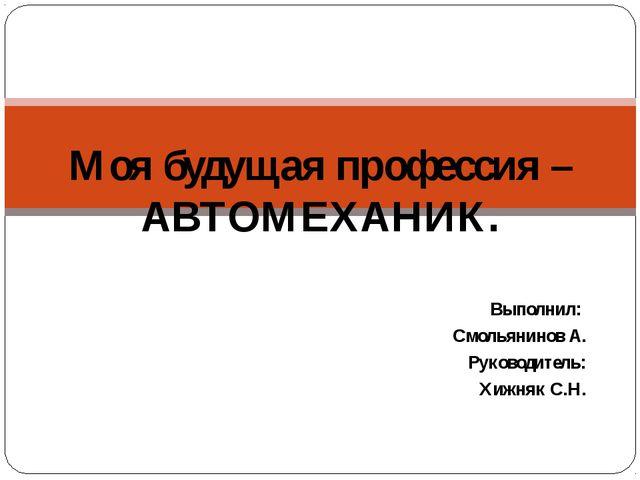 Моя будущая профессия – АВТОМЕХАНИК. Выполнил: Смольянинов А. Руководитель: Х...
