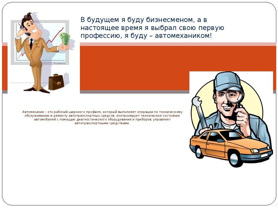 Автомеханик - это рабочий широкого профиля, который выполняет операции по тех...