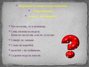 Определите, какие из них относятся к пословицам, какие - поговоркам? Что посе