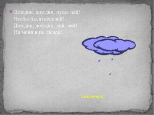 Дождик, дождик, пуще лей! Чтобы было веселей! Дождик, дождик, лей, лей! На ме