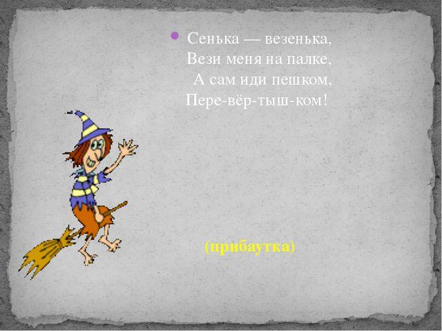 Сенька — везенька, Вези меня на палке, А сам иди пешком, Пере-вёр-тыш-ком! (...