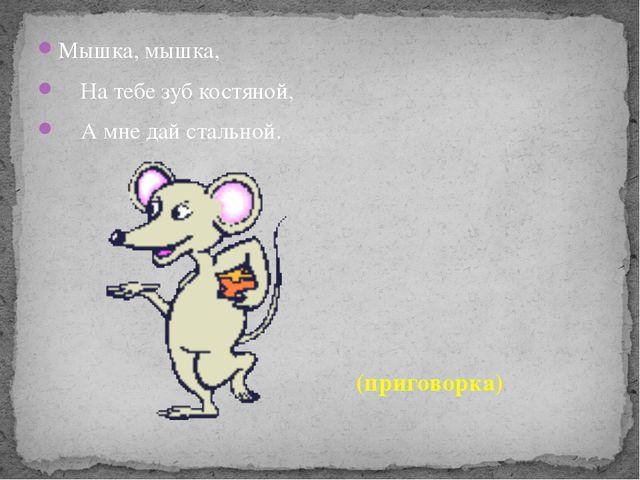 Мышка, мышка, На тебе зуб костяной, А мне дай стальной. (приговорка)