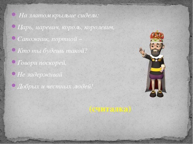 На златом крыльце сидели: Царь, царевич, король, королевич, Сапожник, портно...