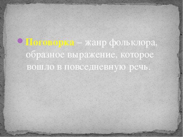 Поговорка – жанр фольклора, образное выражение, которое вошло в повседневную...