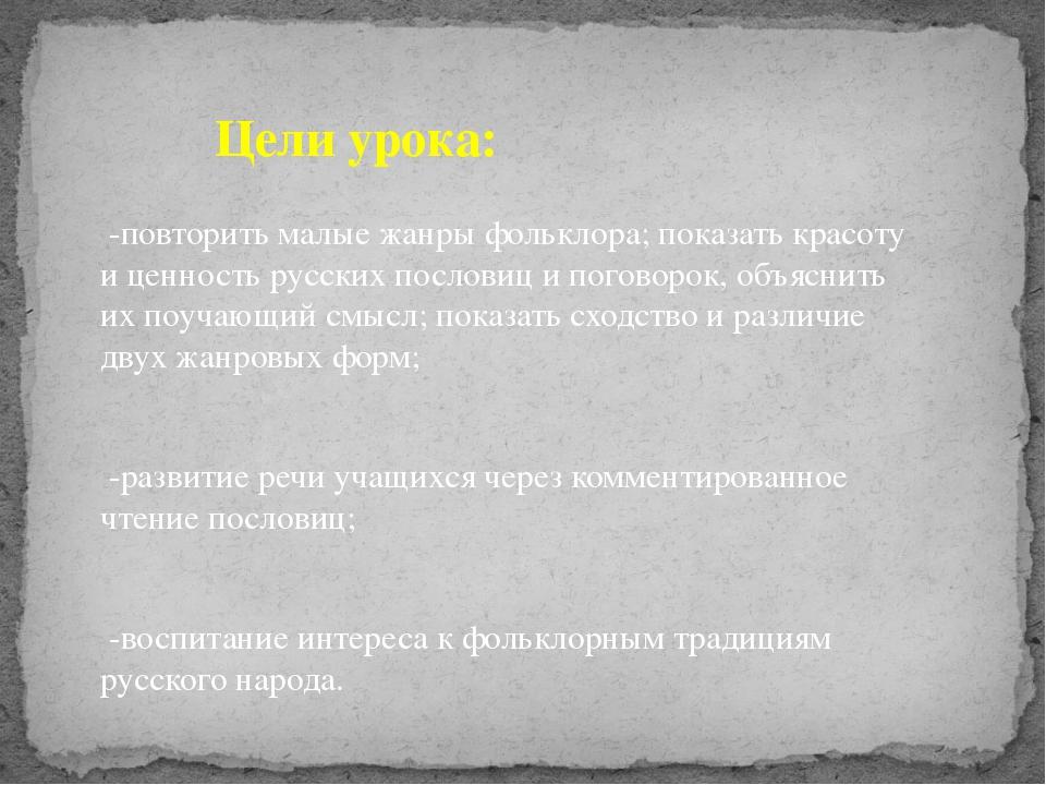 -повторить малые жанры фольклора; показать красоту и ценность русских послов...