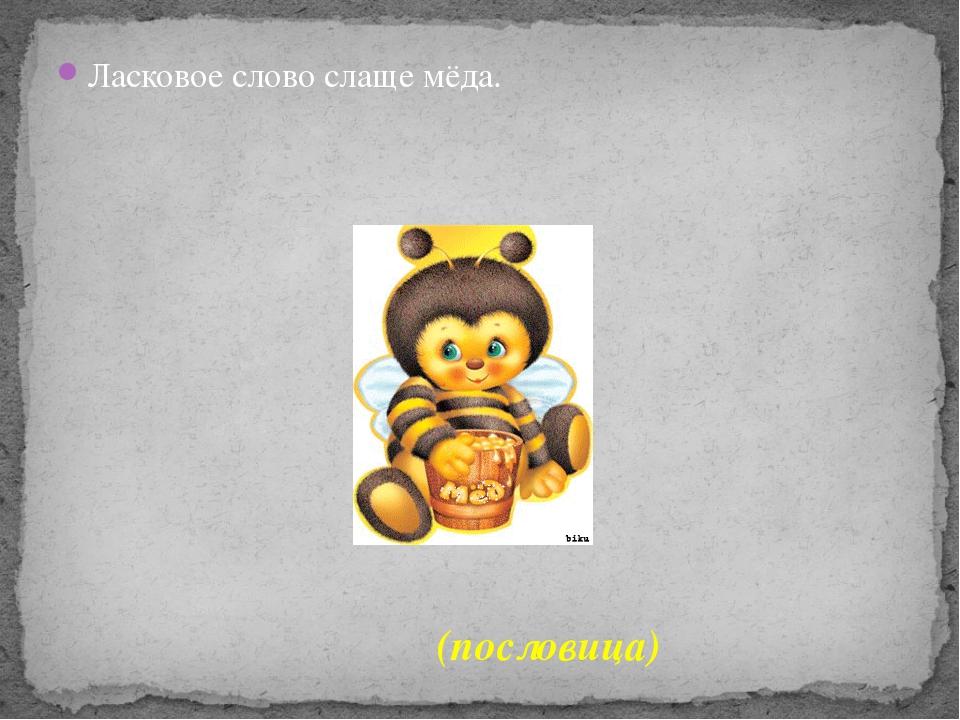 Ласковое слово слаще мёда. (пословица)