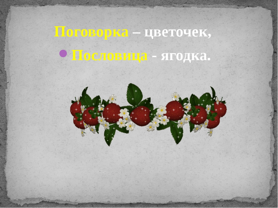 Поговорка – цветочек, Пословица - ягодка.