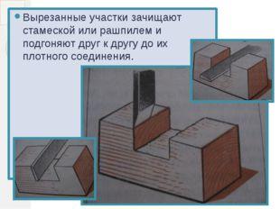 Вырезанные участки зачищают стамеской или рашпилем и подгоняют друг к другу д