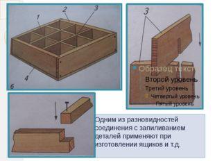 Одним из разновидностей соединения с запиливанием деталей применяют при изгот