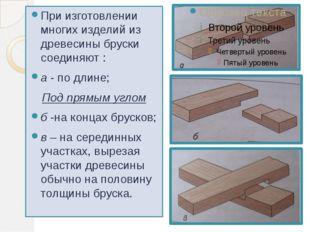 При изготовлении многих изделий из древесины бруски соединяют : а - по длине;