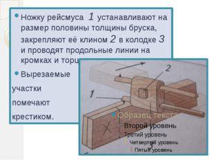 Ножку рейсмуса 1 устанавливают на размер половины толщины бруска, закрепляют