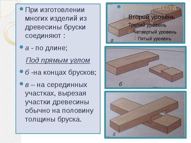 При изготовлении многих изделий из древесины бруски соединяют : а - по длине;...