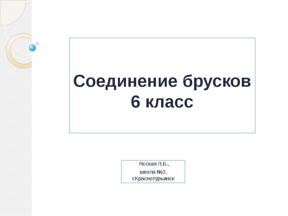 Соединение брусков 6 класс Ясская Л.Б., школа №2, г.Краснотурьинск