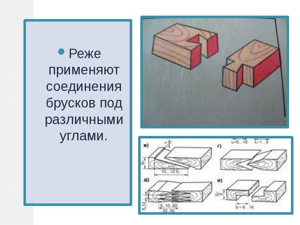 Реже применяют соединения брусков под различными углами.