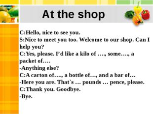 C:Hello, nice to see you. S:Nice to meet you too. Welcome to our shop. Can I