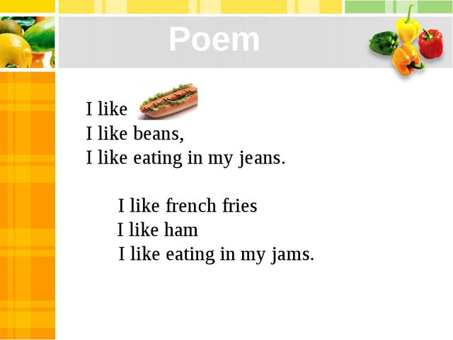 I like I like beans, I like eating in my jeans.         I like french fries  ...
