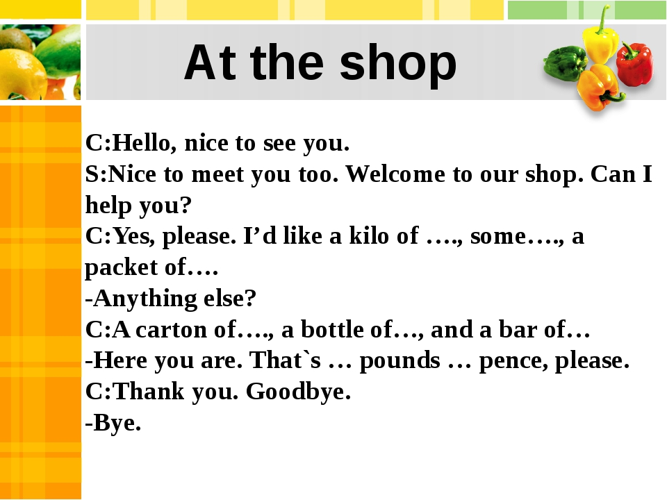 C:Hello, nice to see you. S:Nice to meet you too. Welcome to our shop. Can I...