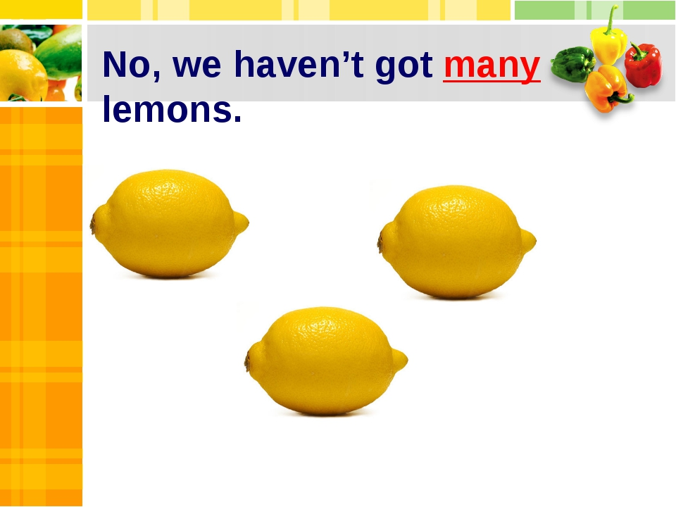 No, we haven't got many lemons.