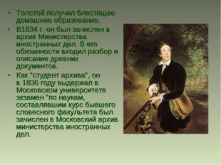 Толстой получил блестящее домашнее образование. В1834 г. он был зачислен в ар