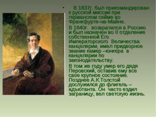 В 1837г. был прикомандирован к русской миссии при германском сейме во Фра