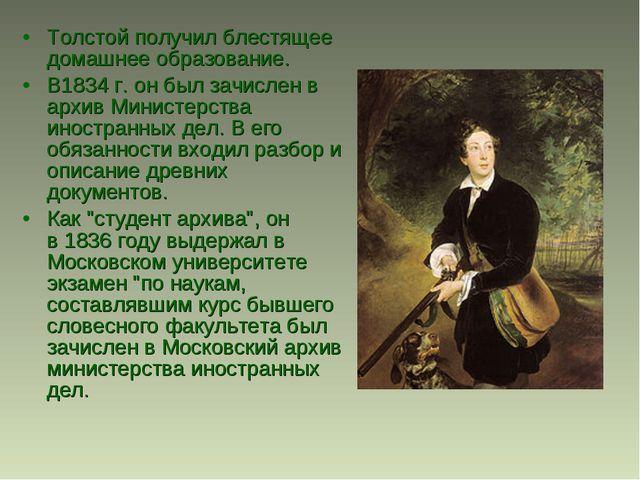 Толстой получил блестящее домашнее образование. В1834 г. он был зачислен в ар...