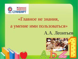 «Главное не знания, а умение ими пользоваться» А.А. Леонтьев
